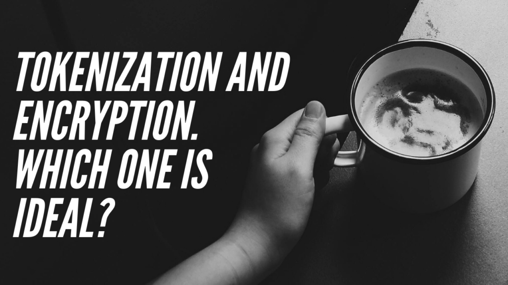 Tokenization and Encryption. Which One is Ideal?
