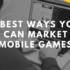 4 Best Ways You Can Market Mobile Games